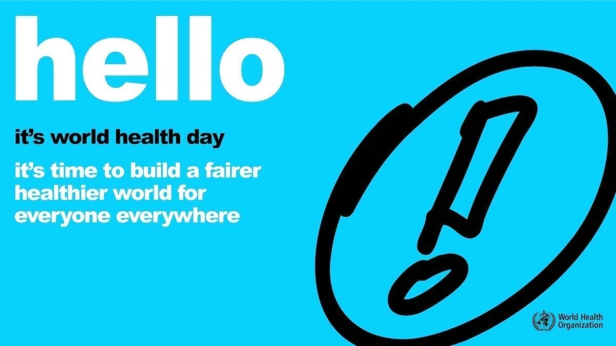 Hello, it's World Health Day - it's time to build a fairer, healthier world for everyone everywhere (World Health Organization)